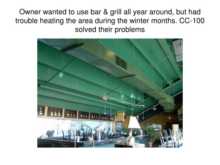 Owner wanted to use bar & grill all year around, but had trouble heating the area during the winter months. CC-100 solved their problems