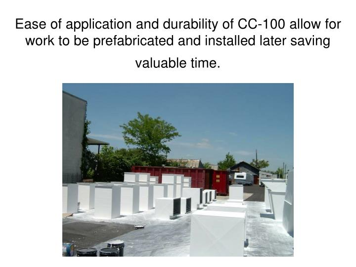Ease of application and durability of CC-100 allow for work to be prefabricated and installed later saving valuable time.