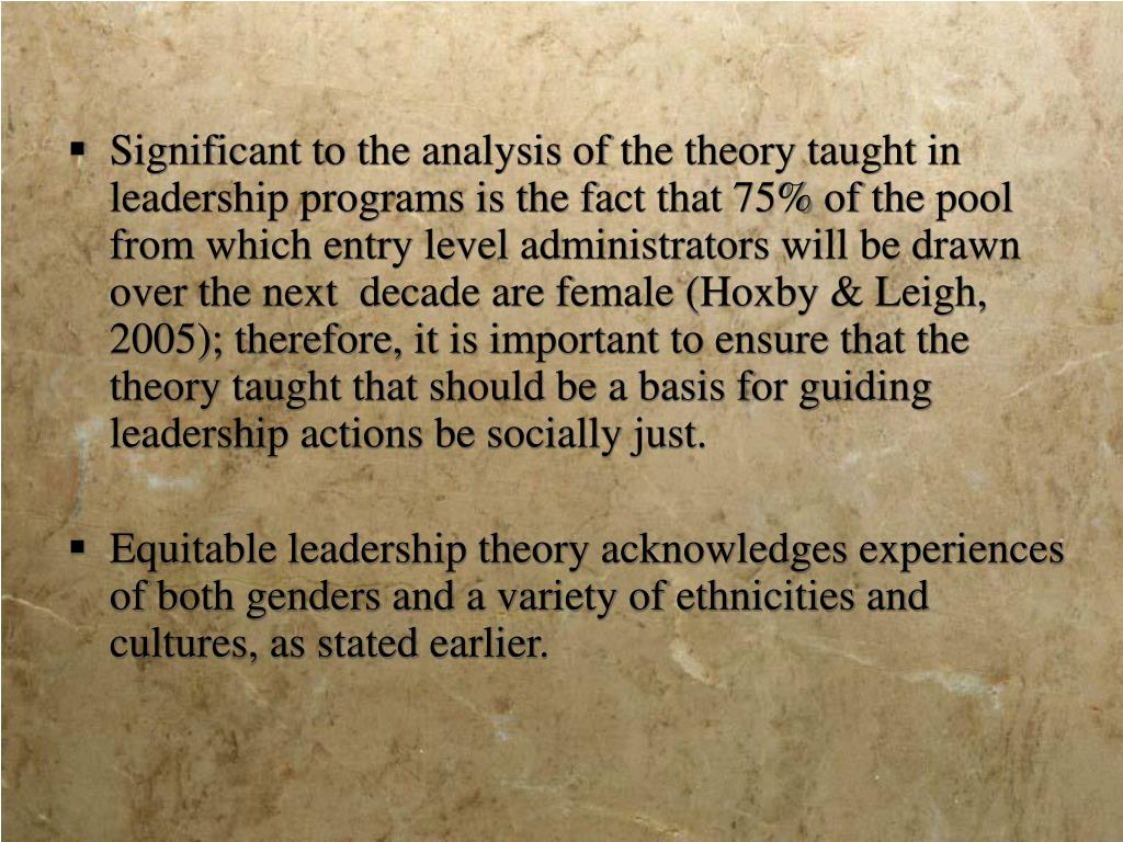 Significant to the analysis of the theory taught in leadership programs is the fact that 75% of the pool from which entry level administrators will be drawn over the next  decade are female (Hoxby & Leigh, 2005); therefore, it is important to ensure that the theory taught that should be a basis for guiding leadership actions be socially just.
