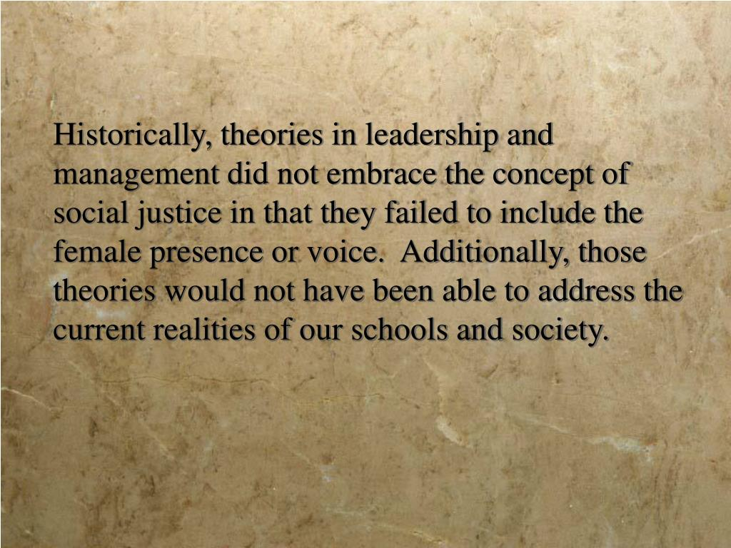 Historically, theories in leadership and management did not embrace the concept of social justice in that they failed to include the female presence or voice.  Additionally, those theories would not have been able to address the current realities of our schools and society.