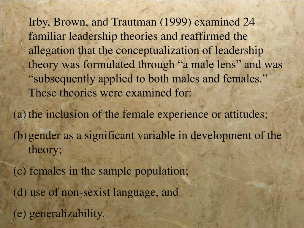 "Irby, Brown, and Trautman (1999) examined 24 familiar leadership theories and reaffirmed the allegation that the conceptualization of leadership theory was formulated through ""a male lens"" and was ""subsequently applied to both males and females."" These theories were examined for:"