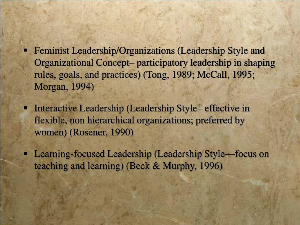 Feminist Leadership/Organizations (Leadership Style and Organizational Concept– participatory leadership in shaping rules, goals, and practices) (Tong, 1989; McCall, 1995; Morgan, 1994)