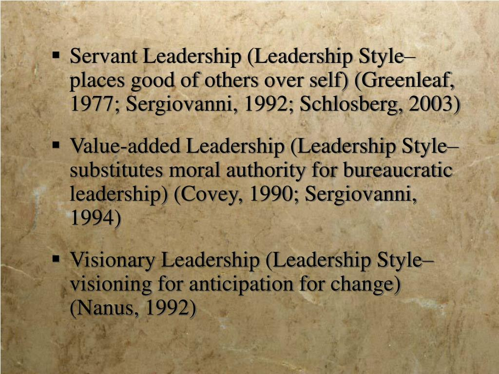 Servant Leadership (Leadership Style– places good of others over self) (Greenleaf, 1977; Sergiovanni, 1992; Schlosberg, 2003)