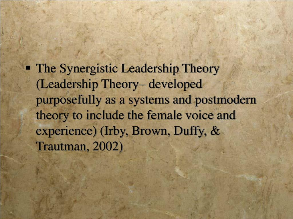 The Synergistic Leadership Theory (Leadership Theory– developed purposefully as a systems and postmodern theory to include the female voice and experience) (Irby, Brown, Duffy, & Trautman, 2002)