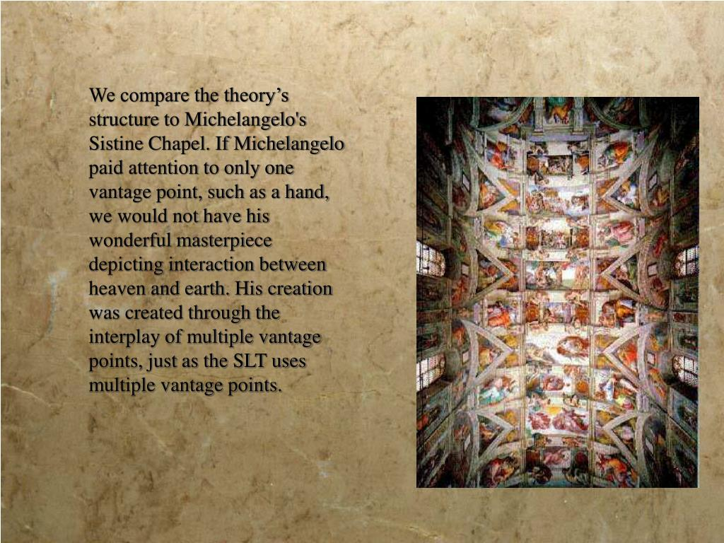 We compare the theory's structure to Michelangelo's Sistine Chapel. If Michelangelo paid attention to only one vantage point, such as a hand, we would not have his wonderful masterpiece depicting interaction between heaven and earth. His creation was created through the interplay of multiple vantage points, just as the SLT uses multiple vantage points.