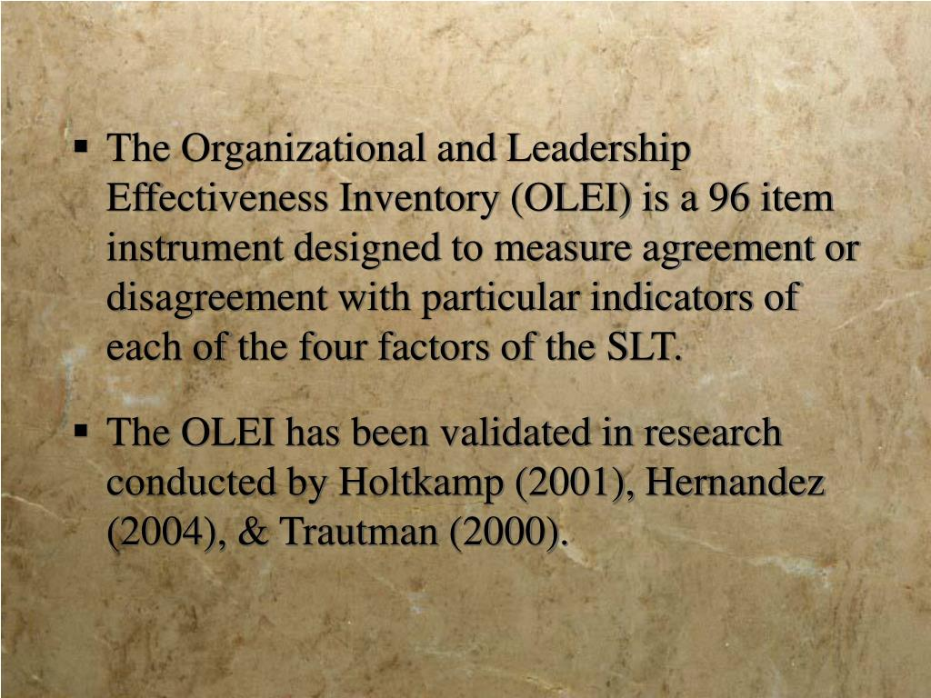 The Organizational and Leadership Effectiveness Inventory (OLEI) is a 96 item instrument designed to measure agreement or disagreement with particular indicators of each of the four factors of the SLT.