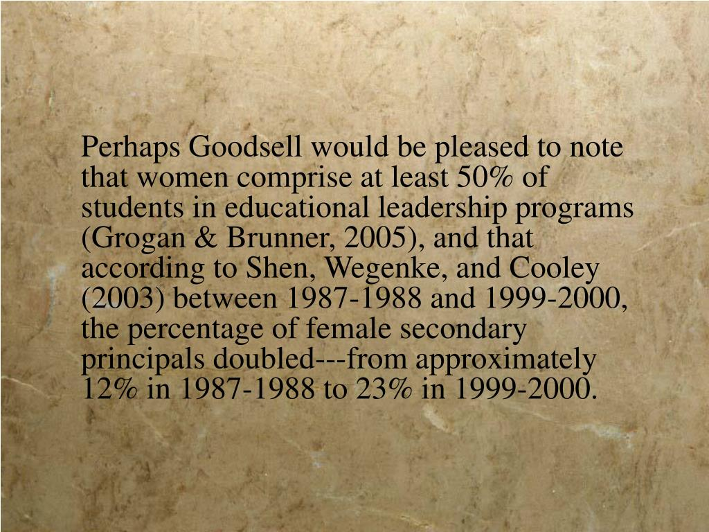 Perhaps Goodsell would be pleased to note that women comprise at least 50% of students in educational leadership programs (Grogan & Brunner, 2005), and that according to Shen, Wegenke, and Cooley (2003) between 1987-1988 and 1999-2000, the percentage of female secondary principals doubled---from approximately 12% in 1987-1988 to 23% in 1999-2000.