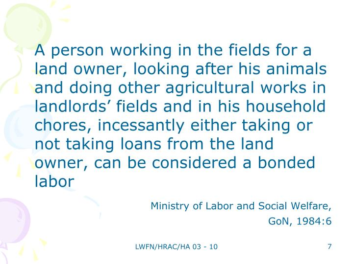A person working in the fields for a land owner, looking after his animals and doing other agricultural works in landlords' fields and in his household chores, incessantly either taking or not taking loans from the land owner, can be considered a bonded labor