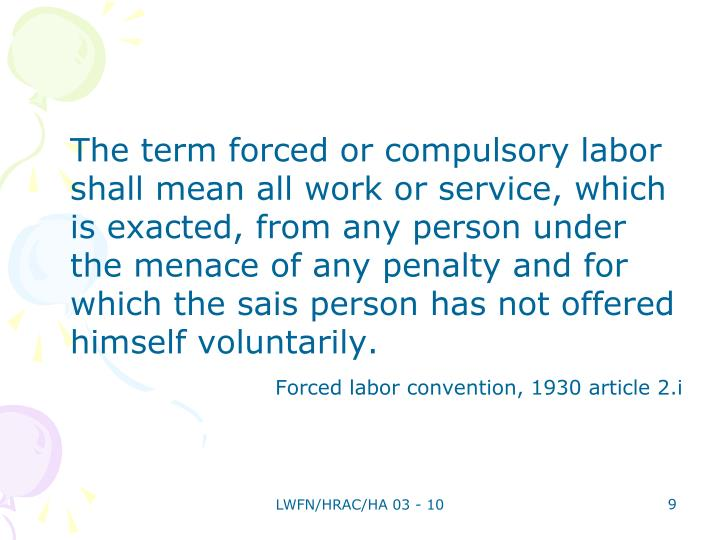The term forced or compulsory labor shall mean all work or service, which is exacted, from any person under the menace of any penalty and for which the sais person has not offered himself voluntarily.