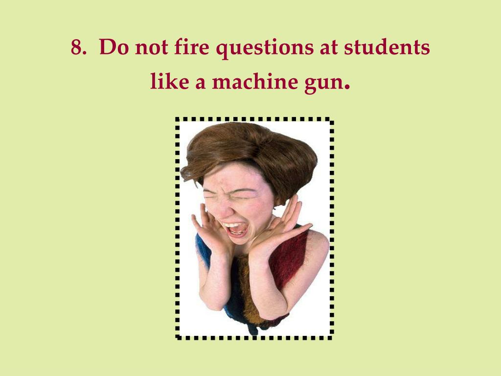 8.  Do not fire questions at students