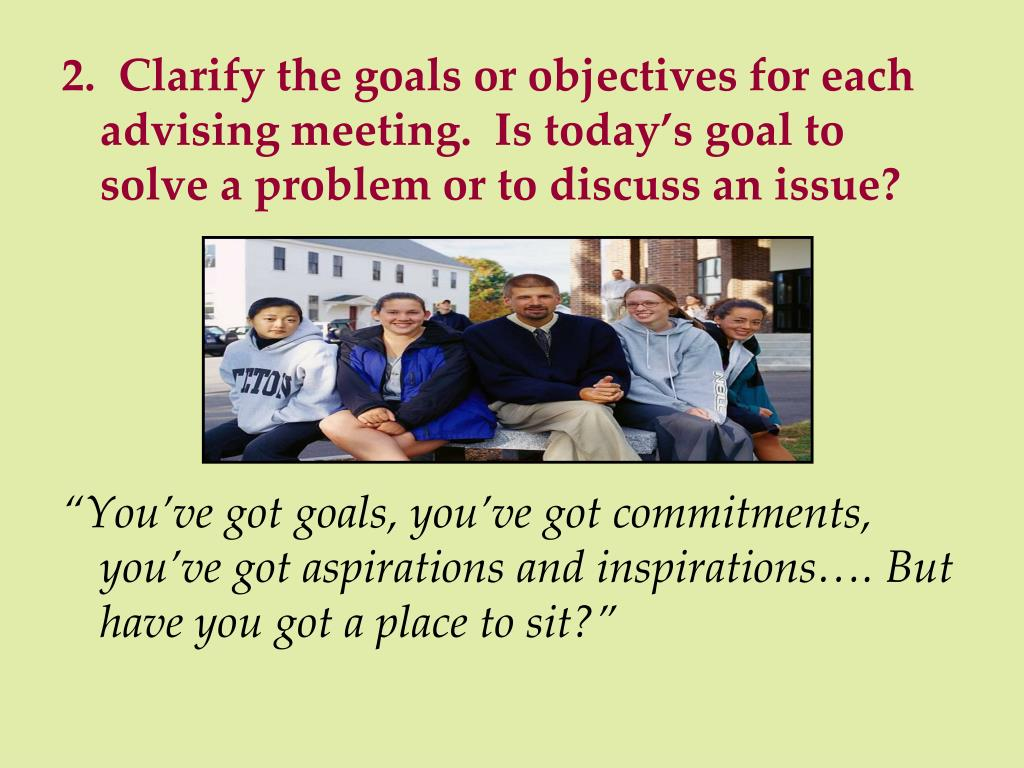 2.  Clarify the goals or objectives for each advising meeting.  Is today's goal to solve a problem or to discuss an issue?