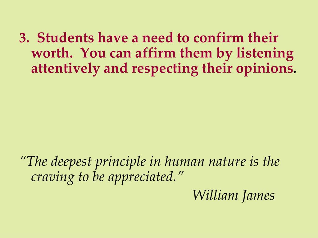 3.  Students have a need to confirm their worth.  You can affirm them by listening attentively and respecting their opinions
