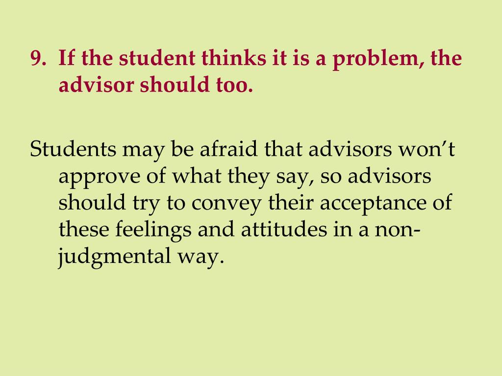 9.  If the student thinks it is a problem, the advisor should too.
