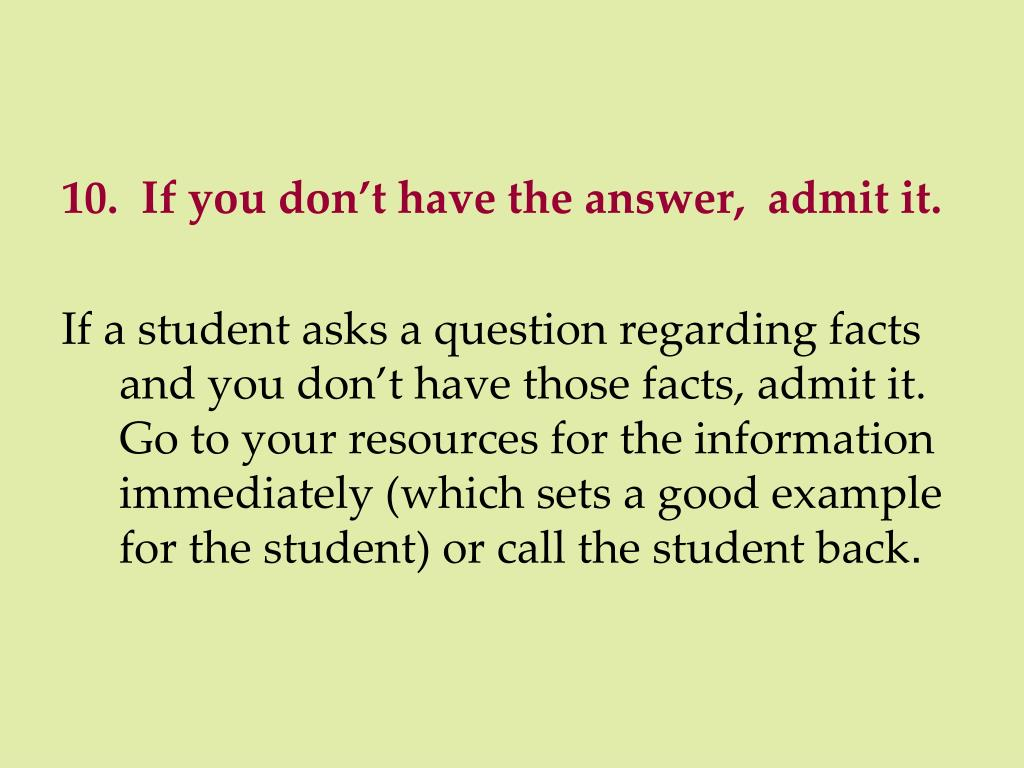 10.  If you don't have the answer,  admit it.
