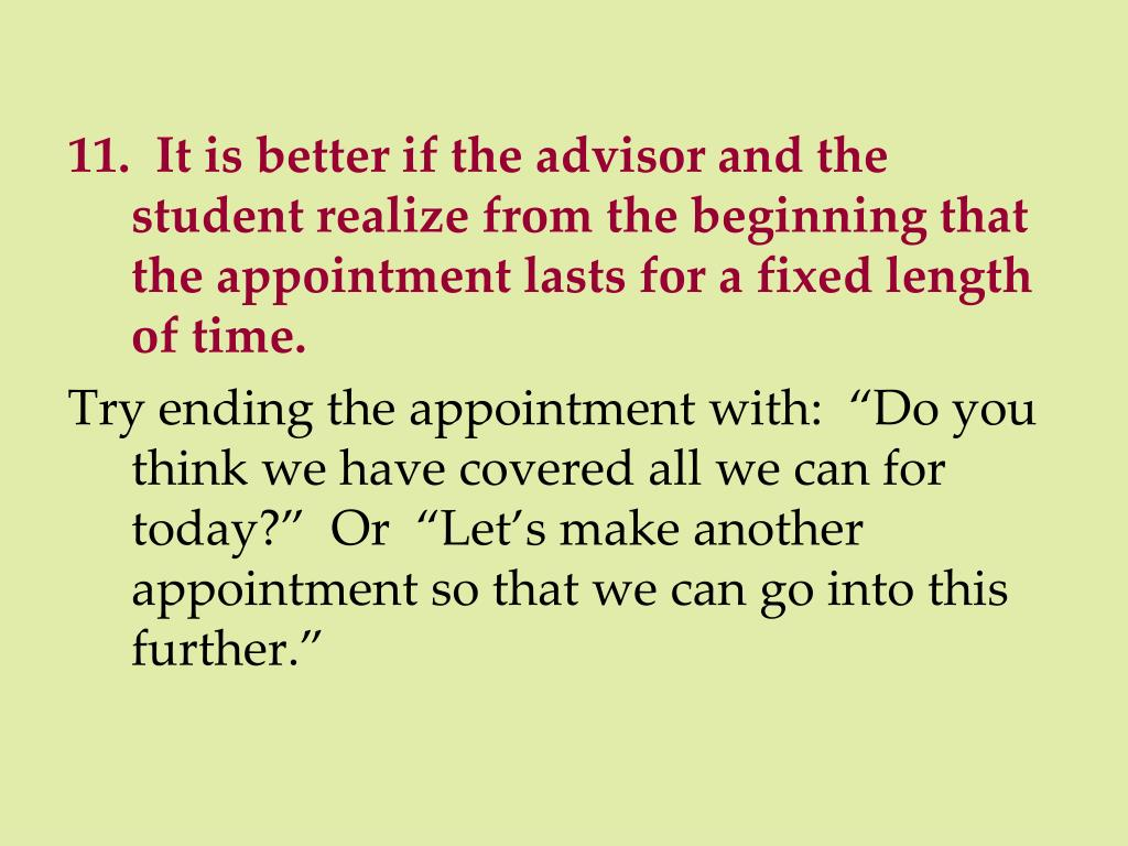 11.  It is better if the advisor and the student realize from the beginning that the appointment lasts for a fixed length of time.