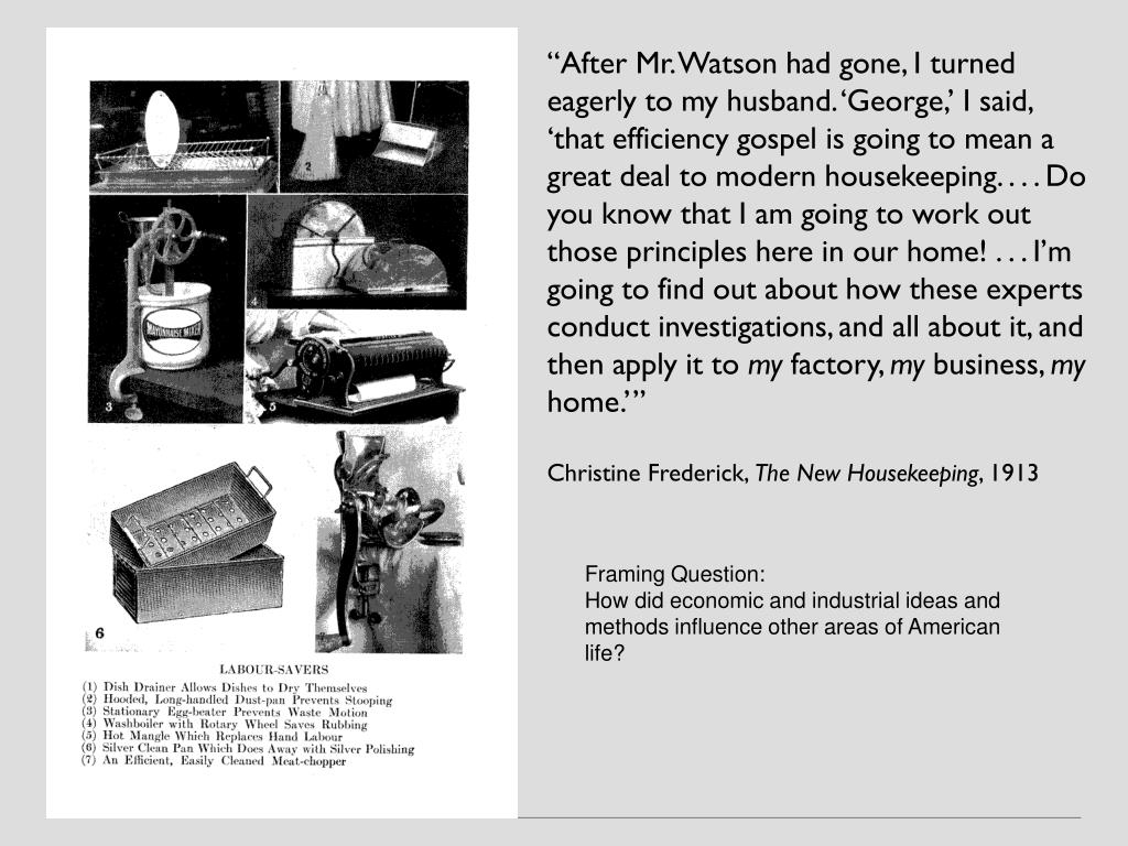 """After Mr. Watson had gone, I turned eagerly to my husband. 'George,' I said, 'that efficiency gospel is going to mean a great deal to modern housekeeping. . . . Do you know that I am going to work out those principles here in our home! . . . I'm going to find out about how these experts conduct investigations, and all about it, and then apply it to"