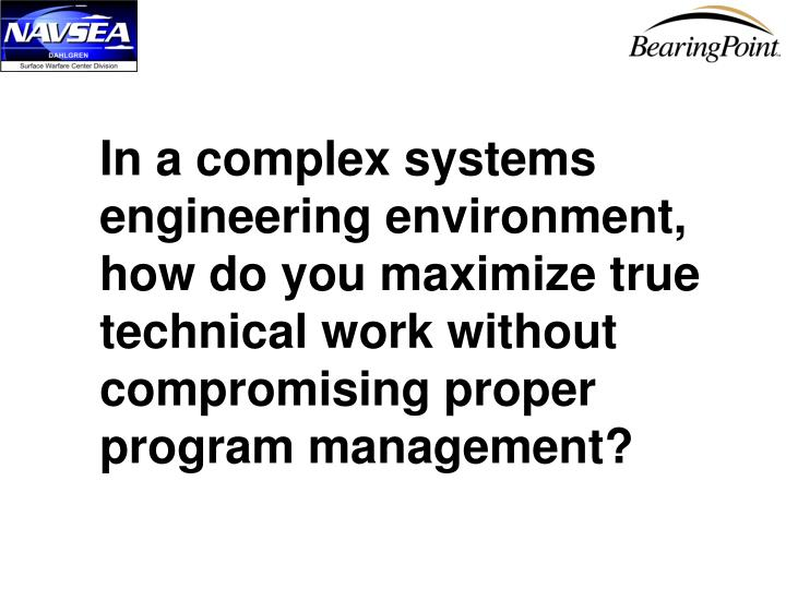 In a complex systems engineering environment,  how do you maximize true technical work without compr...