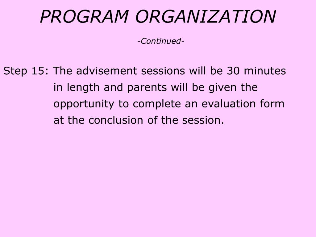 Step 15: The advisement sessions will be 30 minutes 	     in length and parents will be given the 		     opportunity to complete an evaluation form 	     at the conclusion of the session.