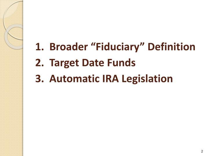 1 broader fiduciary definition 2 target date funds 3 automatic ira legislation