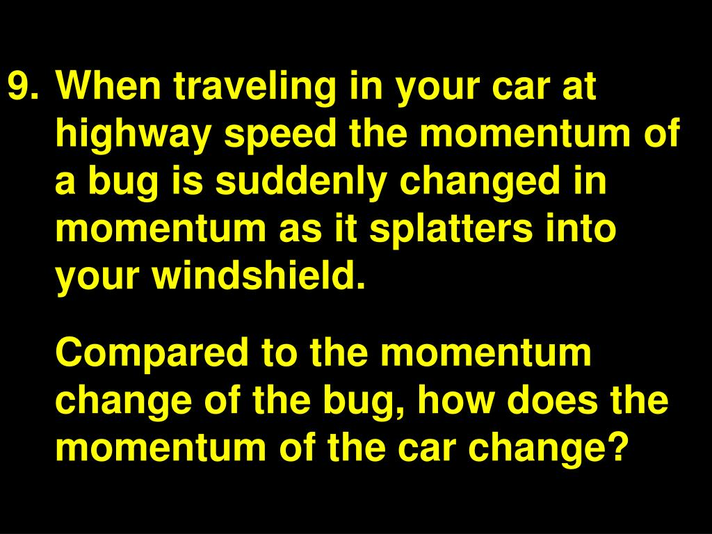 When traveling in your car at highway speed the momentum of a bug is suddenly changed in momentum as it splatters into your windshield.
