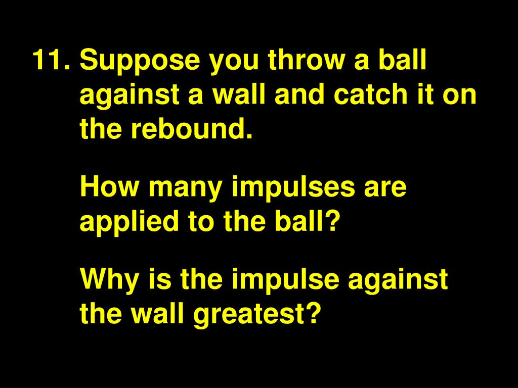 Suppose you throw a ball against a wall and catch it on the rebound.