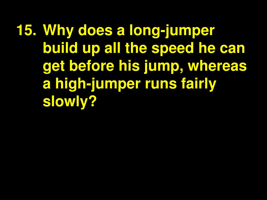 15.Why does a long-jumper build up all the speed he can get before his jump, whereas a high-jumper runs fairly slowly?