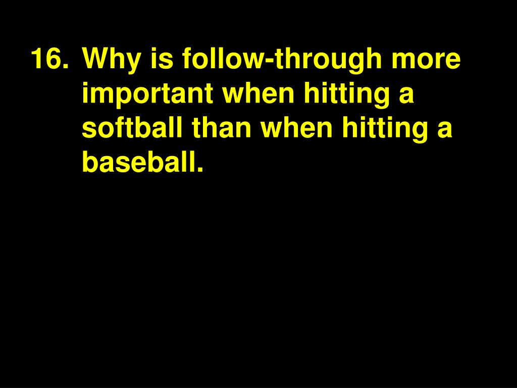 16.Why is follow-through more important when hitting a softball than when hitting a baseball.