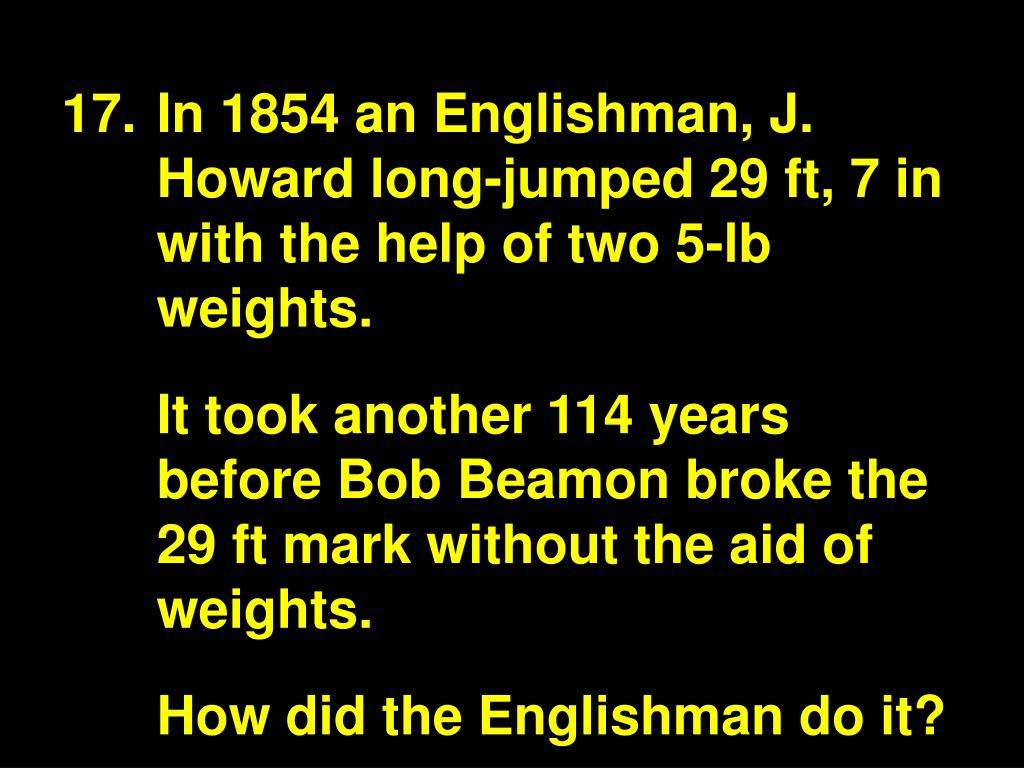 In 1854 an Englishman, J. Howard long-jumped 29 ft, 7 in with the help of two 5-lb weights.