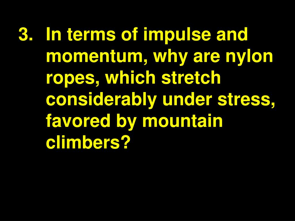 3.In terms of impulse and momentum, why are nylon ropes, which stretch considerably under stress, favored by mountain climbers?