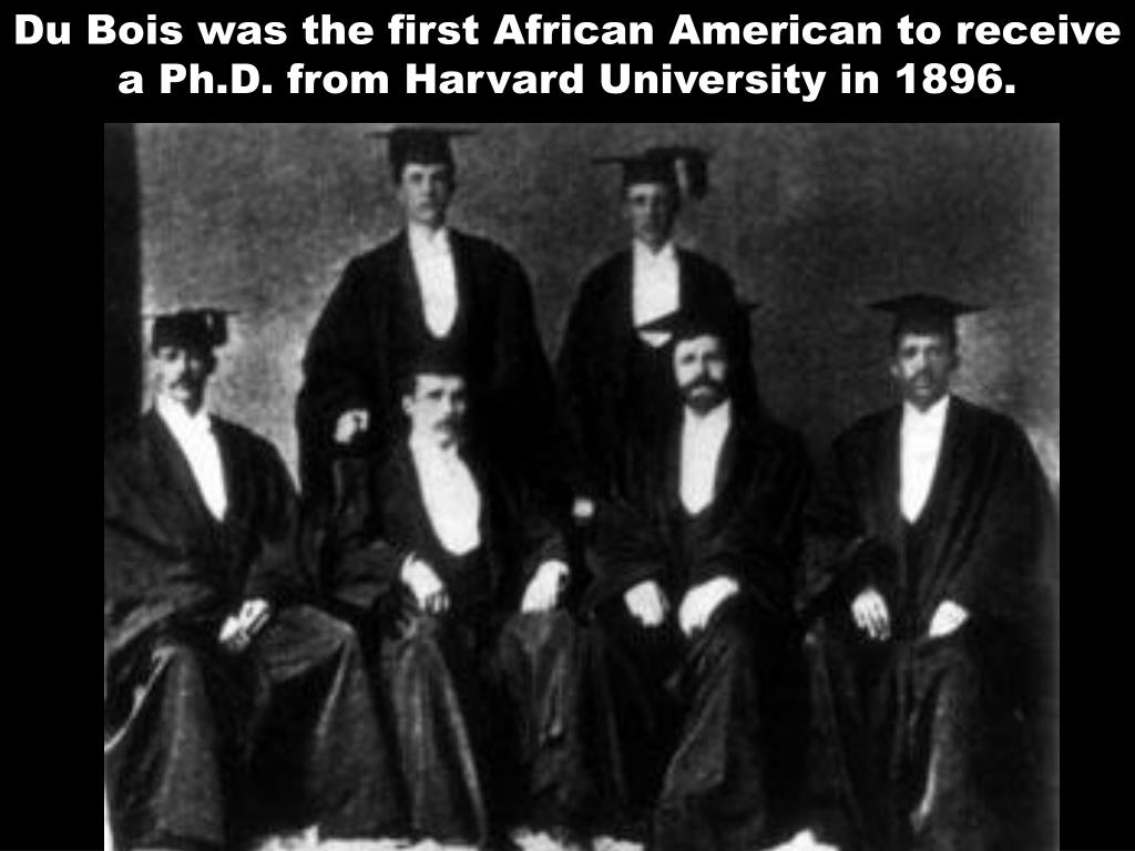 Du Bois was the first African American to receive a Ph.D. from Harvard University in 1896.