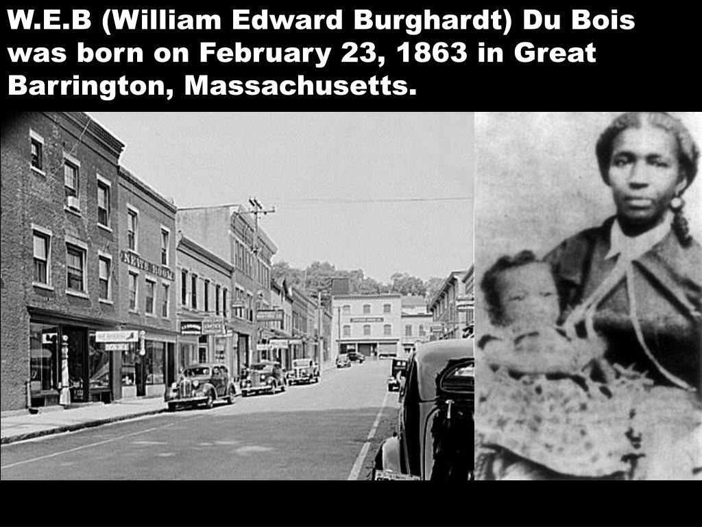 W.E.B (William Edward Burghardt) Du Bois was born on February 23, 1863 in Great Barrington, Massachusetts.