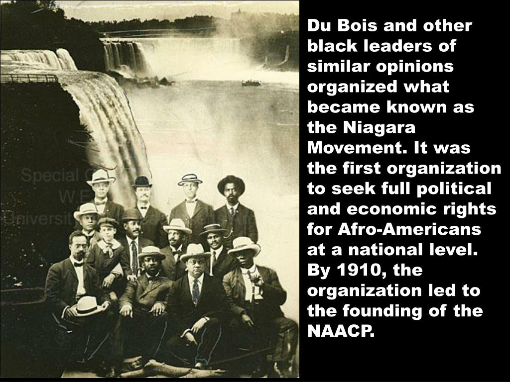 Du Bois and other black leaders of similar opinions organized what became known as the Niagara Movement. It was the first organization to seek full political and economic rights for Afro-Americans at a national level. By 1910, the organization led to the founding of the NAACP.