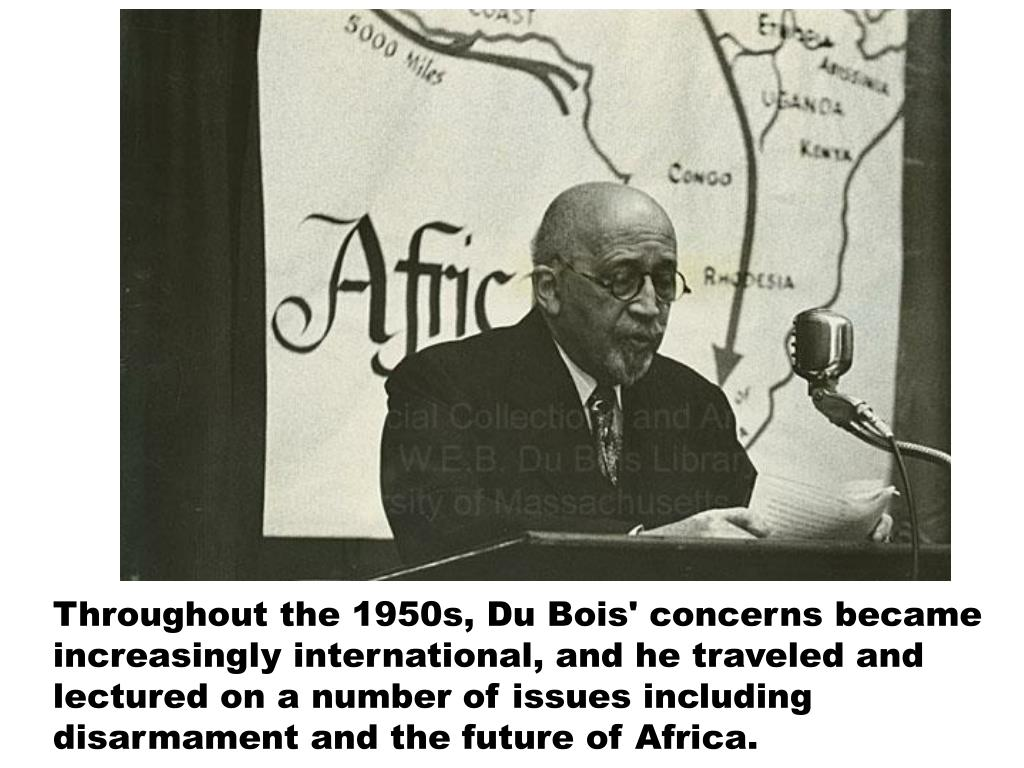 Throughout the 1950s, Du Bois' concerns became increasingly international, and he traveled and lectured on a number of issues including disarmament and the future of Africa.