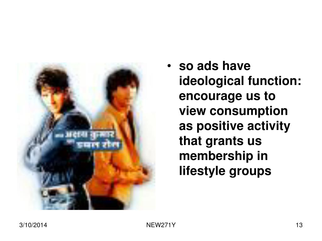 so ads have ideological function: encourage us to view consumption as positive activity that grants us membership in lifestyle groups