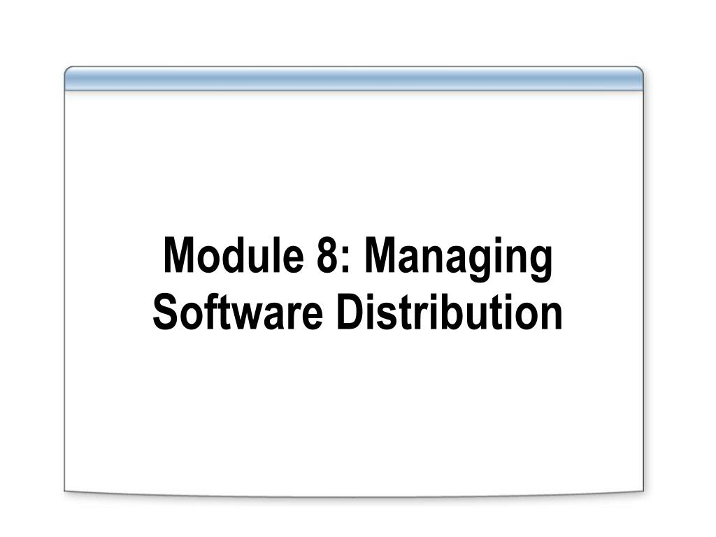 module 8 managing software distribution l.