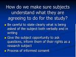 how do we make sure subjects understand what they are agreeing to do for the study