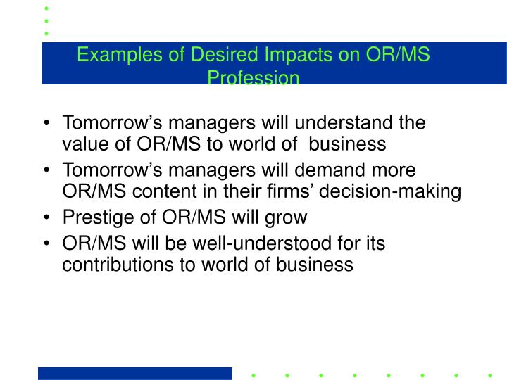 Examples of Desired Impacts on OR/MS Profession