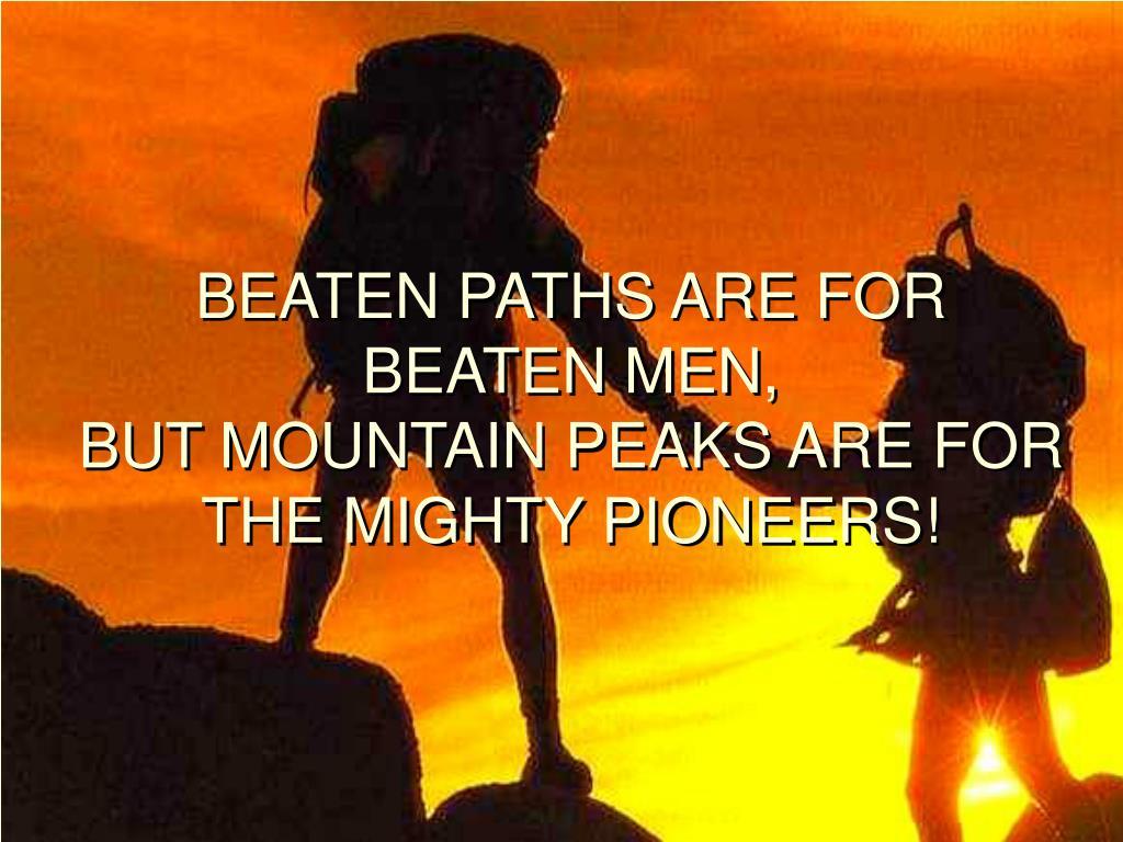 BEATEN PATHS ARE FOR BEATEN MEN,