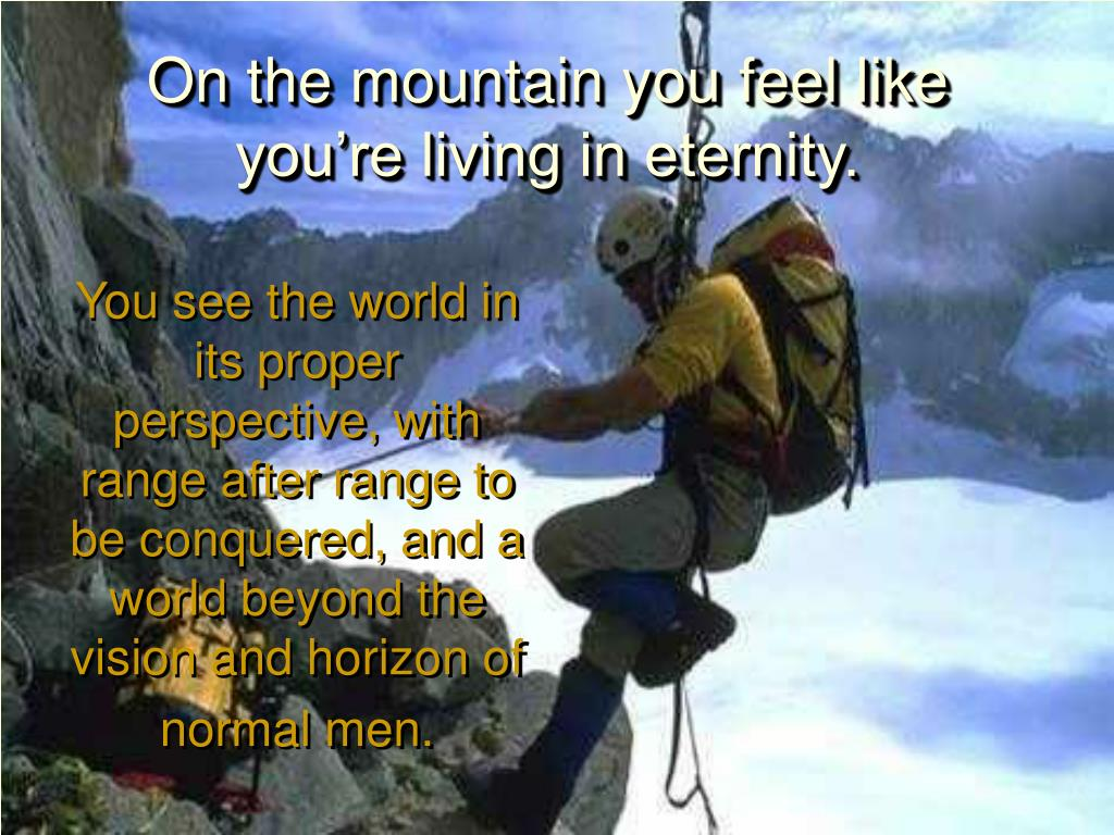 On the mountain you feel like you're living in eternity.