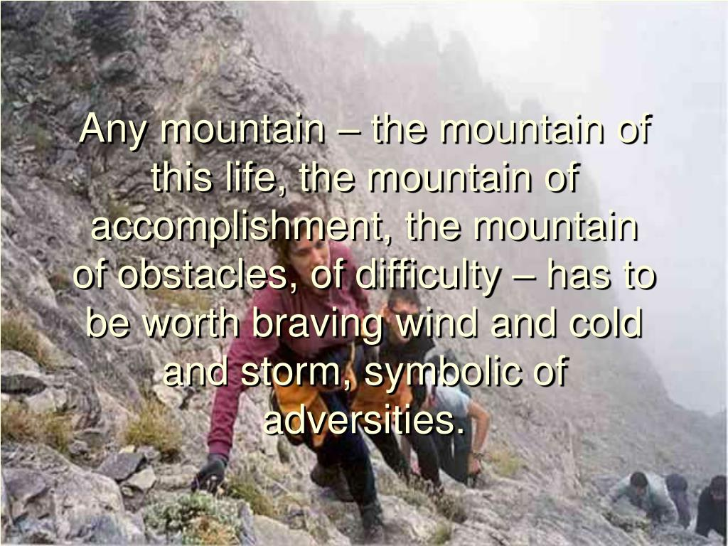 Any mountain – the mountain of this life, the mountain of accomplishment, the mountain of obstacles, of difficulty – has to be worth braving wind and cold and storm, symbolic of adversities.