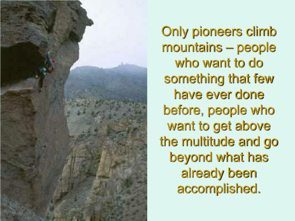 Only pioneers climb mountains – people who want to do something that few have ever done before, people who want to get above the multitude and go beyond what has already been accomplished.