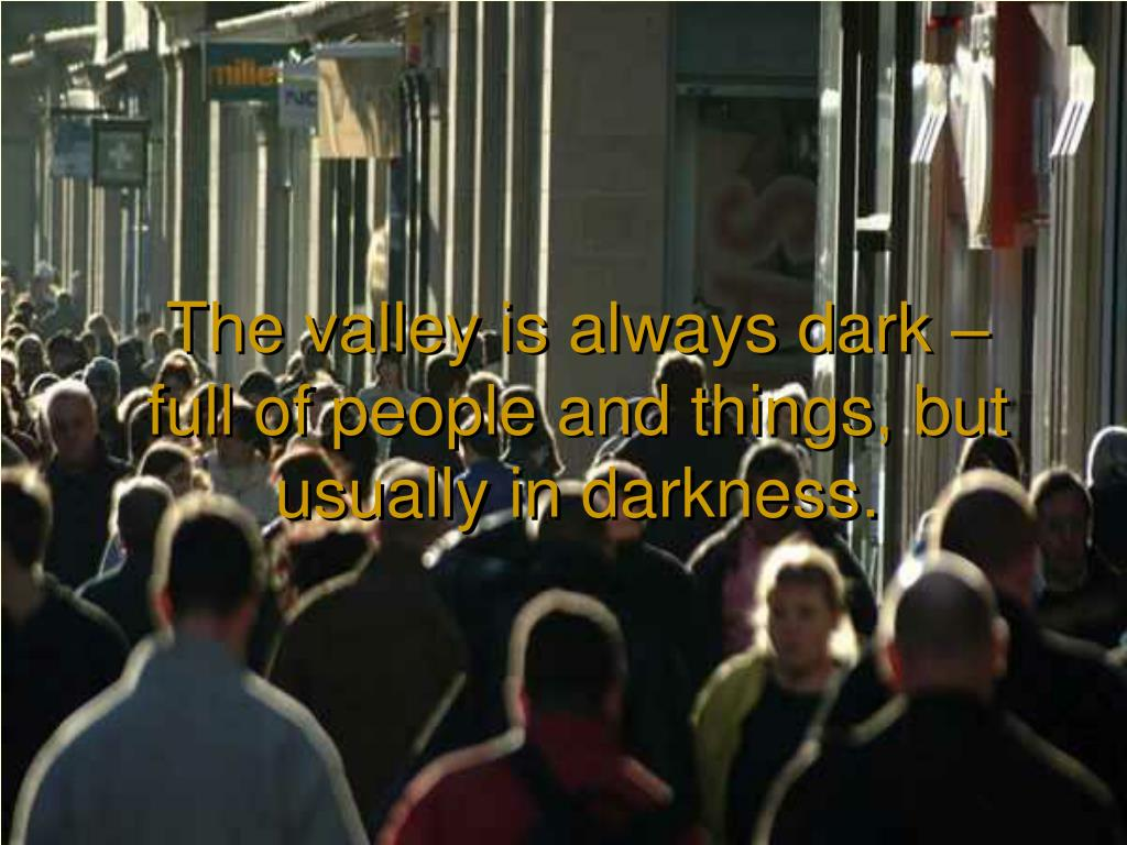 The valley is always dark – full of people and things, but usually in darkness.