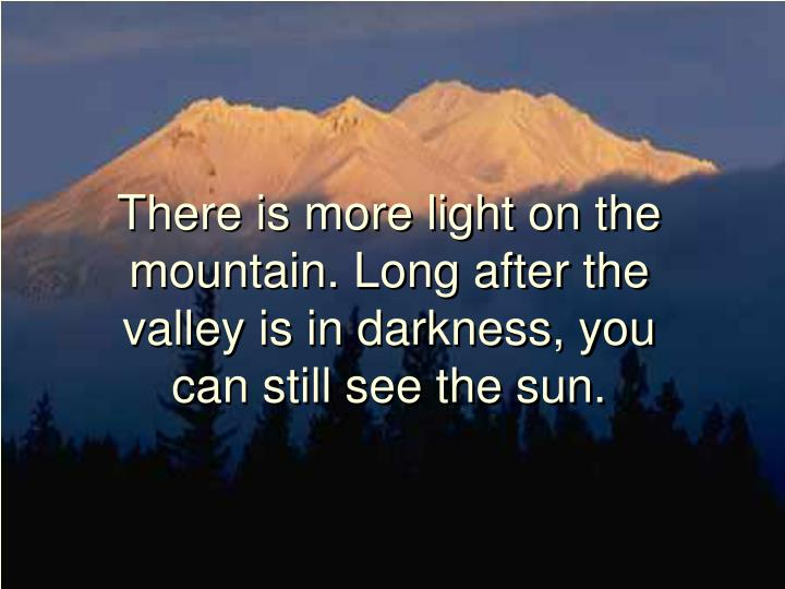 There is more light on the mountain long after the valley is in darkness you can still see the sun