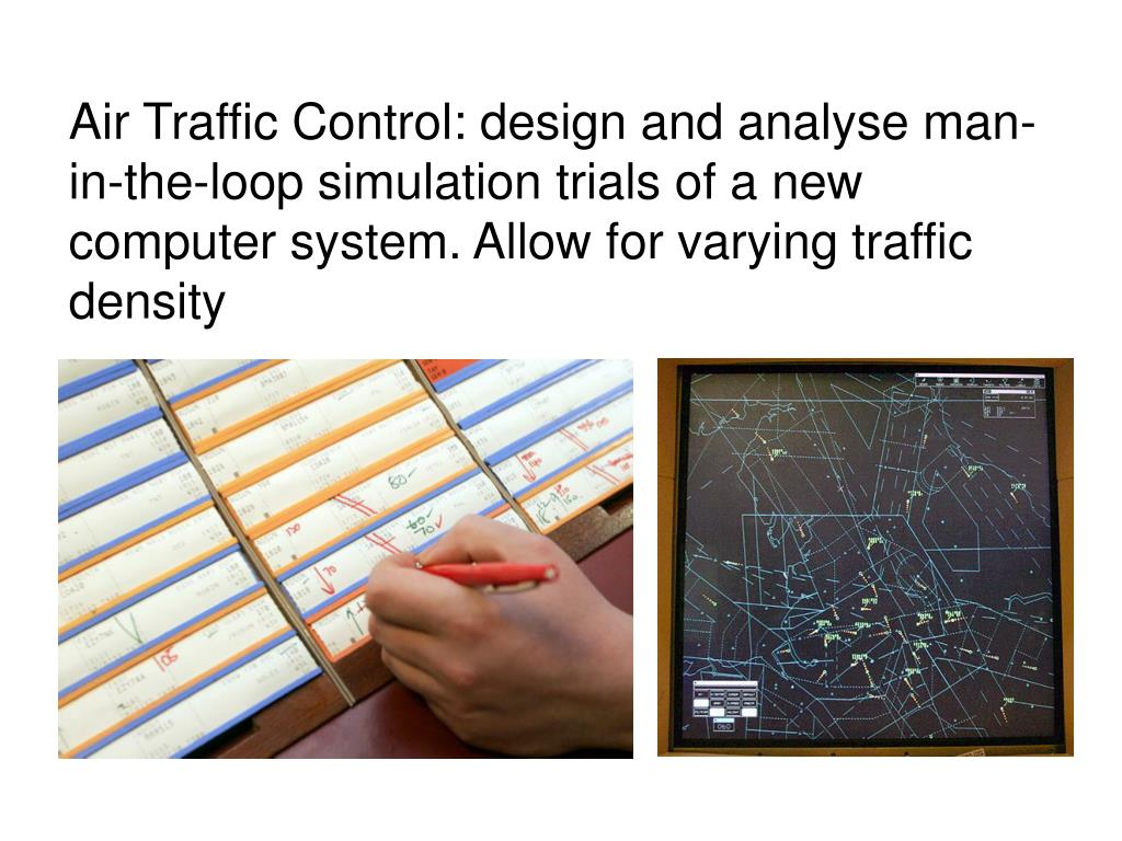 Air Traffic Control: design and analyse man-in-the-loop simulation trials of a new computer system. Allow for varying traffic density