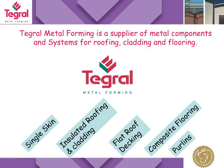Tegral Metal Forming is a supplier of metal components and Systems for roofing, cladding and floorin...