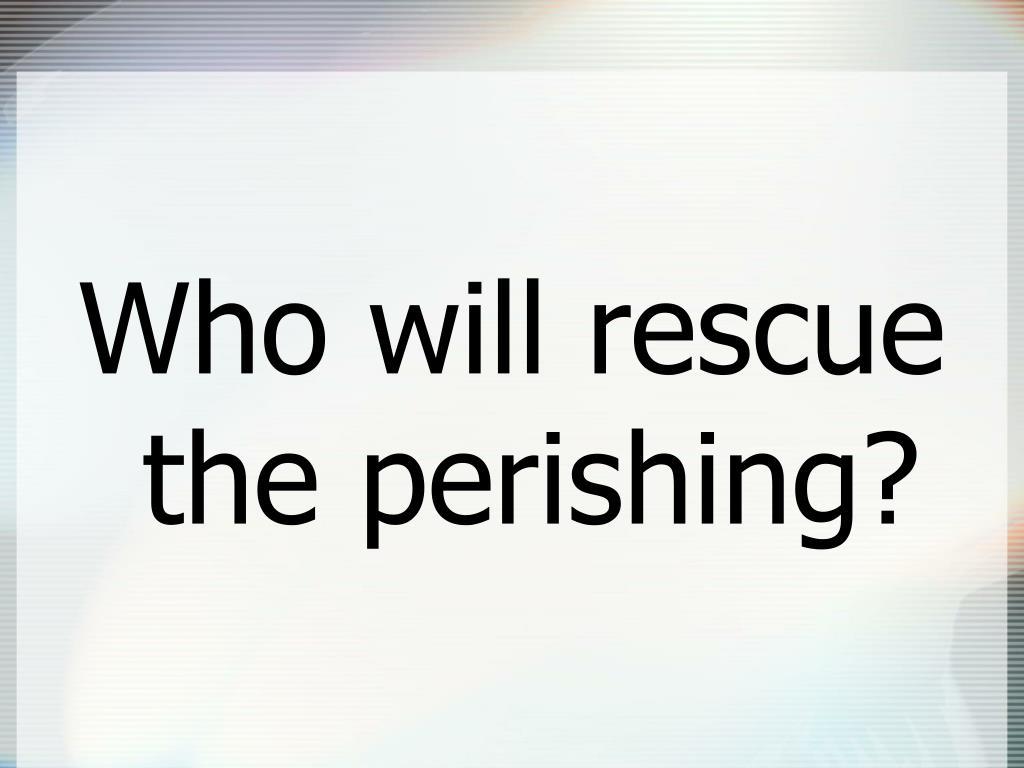 Who will rescue the perishing?