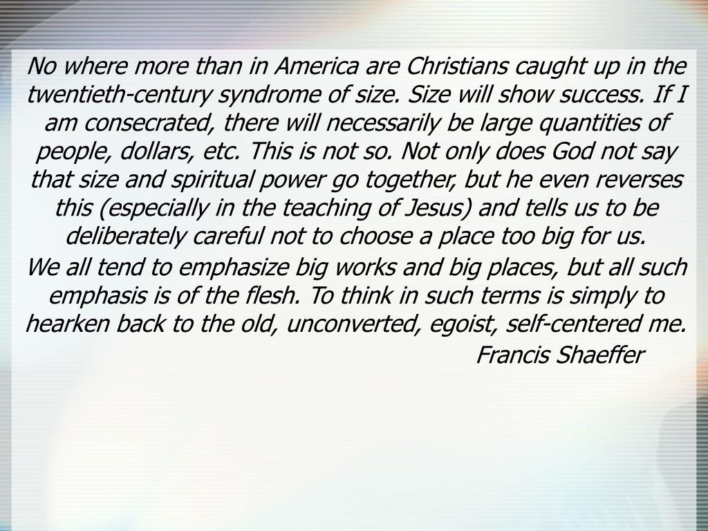 No where more than in America are Christians caught up in the twentieth-century syndrome of size. Size will show success. If I am consecrated, there will necessarily be large quantities of people, dollars, etc. This is not so. Not only does God not say that size and spiritual power go together, but he even reverses this (especially in the teaching of Jesus) and tells us to be deliberately careful not to choose a place too big for us.