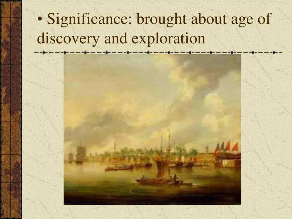 Significance: brought about age of discovery and exploration