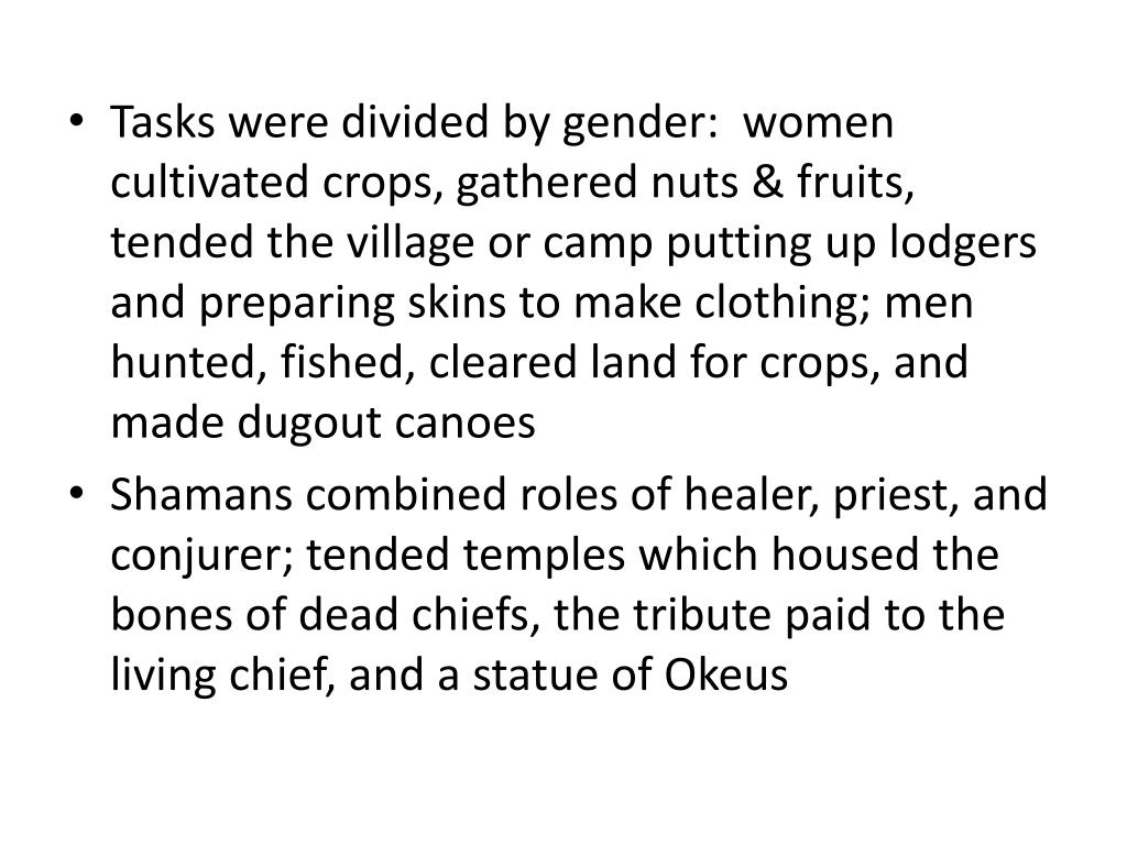 Tasks were divided by gender:  women cultivated crops, gathered nuts & fruits, tended the village or camp putting up lodgers and preparing skins to make clothing; men hunted, fished, cleared land for crops, and made dugout canoes