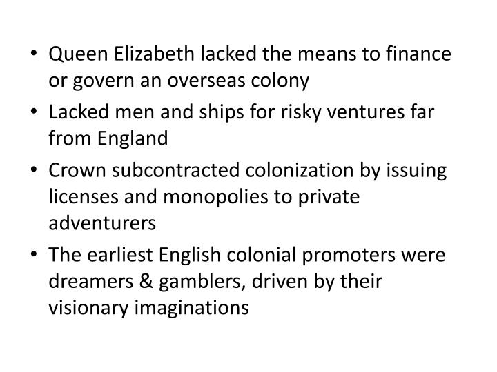 Queen Elizabeth lacked the means to finance or govern an overseas colony